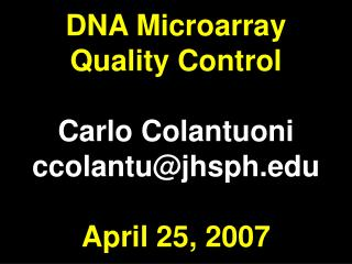 DNA Microarray Quality Control Carlo Colantuoni ccolantu@jhsph April 25, 2007
