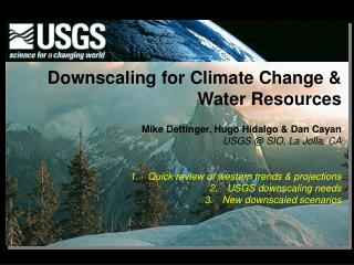 Downscaling for Climate Change & Water Resources Mike Dettinger, Hugo Hidalgo & Dan Cayan