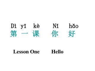 Dì yī  kè Nǐ   hǎo 第  一  课 你     好