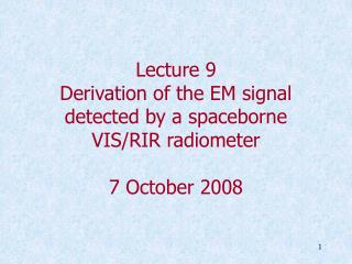 Lecture 9 Derivation of the EM signal detected by a spaceborne VIS/RIR radiometer 7 October 2008