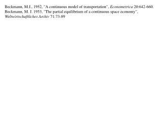 Beckmann, M.J., 1952, A continuous model of transportation, Econometrica 20:642-660. Beckmann, M. J. 1953, The partial e