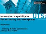 Innovation capability in    the economy and workplace      Roy Green     Training  Skills Commission     Adelaide, June