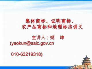 集体商标、证明商标、 农产品商标和地理标志讲义 主讲人:姚    坤    (yaokun@saic       010-63219318)