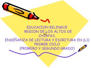 EDUCACION BILINGÜE    REGION DE LOS ALTOS DE  CHIAPAS. ENSEÑANZA DE LECTURA Y ESCRITURA EN (L1)