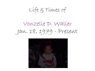 Life & Times of Vonzelle D. Waller Jan. 18, 1979 - Present