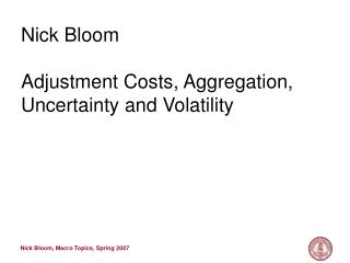 Nick Bloom Adjustment Costs, Aggregation, Uncertainty and Volatility