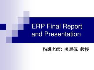 ERP Final Report and Presentation