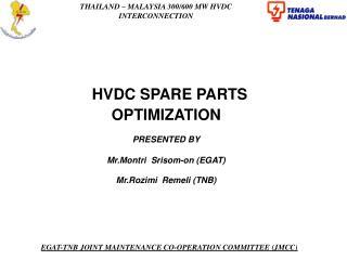 HVDC SPARE PARTS OPTIMIZATION PRESENTED BY Mr.Montri  Srisom-on (EGAT) Mr.Rozimi  Remeli (TNB)