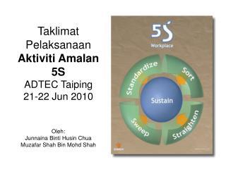 Taklimat Pelaksanaan Aktiviti Amalan 5S ADTEC Taiping 21-22 Jun 2010 Oleh: