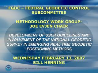FGDC   FEDERAL GEODETIC CONTROL SUBCOMMITTEE  METHODOLOGY WORK GROUP- JOE EVJEN CHAIR  DEVELOPMENT OF USER GUIDELINES AN