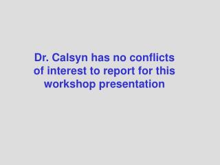 Dr. Calsyn has no conflicts of interest to report for this workshop presentation