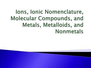 Ions, Ionic Nomenclature, Molecular Compounds, and Metals, Metalloids, and Nonmetals