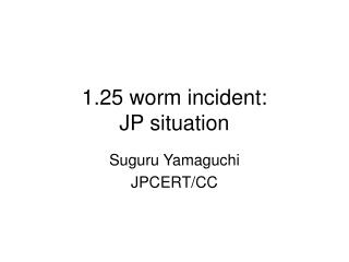 1.25 worm incident:  JP situation