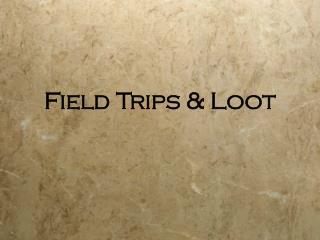 Field Trips & Loot