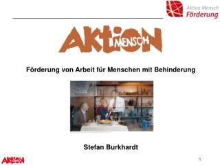 Förderung von Arbeit für Menschen mit Behinderung Stefan Burkhardt