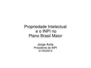 Propriedade Intelectual  e o INPI no  Plano Brasil Maior Jorge Avila Presidente do INPI 21/03/2013