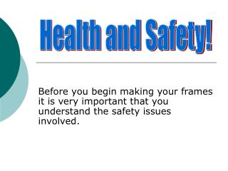 Before you begin making your frames it is very important that you understand the safety issues involved.