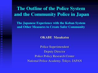 OKABE  Masakatsu Police Superintendent Deputy Director Police Policy Research Center