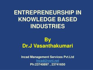 ENTREPRENEURSHIP IN KNOWLEDGE BASED INDUSTRIES  By Dr.J Vasanthakumari  Incad Management Services Pvt.Ltd Incadvsnl Ph:2
