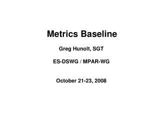 Metrics Baseline Greg Hunolt, SGT ES-DSWG / MPAR-WG October 21-23, 2008