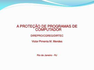 A PROTEÇÃO DE PROGRAMAS DE COMPUTADOR DIREPRO/CGREG/DIRTEC Victor  Pimenta  M. Mendes