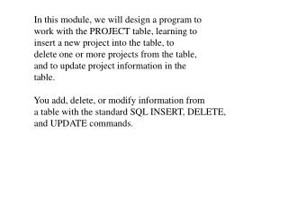 In this module, we will design a program to  work with the PROJECT table, learning to
