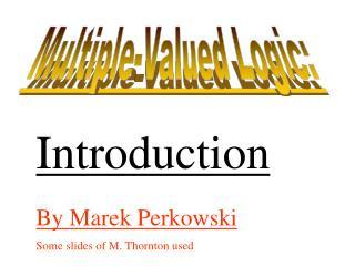 By Marek Perkowski Some slides of M. Thornton used
