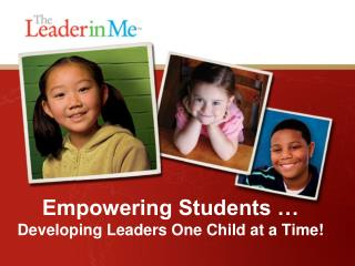 Empowering Students �  Developing Leaders One Child at a Time !