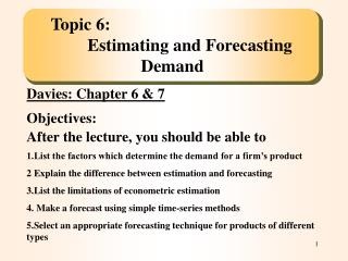 Topic 6:Estimating and Forecasting Demand Davies: Chapter 6 & 7 Objectives: