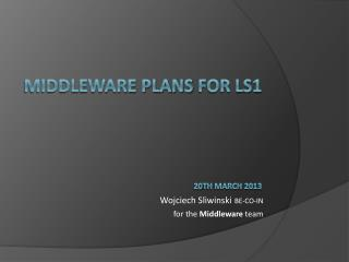 Middleware PLANS for LS1 20 th  March 201 3