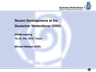 Recent Developments at the  Deutscher Wetterdienst (DWD) WGNE-meeting 18.-22. Oct. 2010, Tokyo