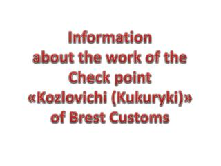 Information  about the work of the  Check point  « Kozlovichi  ( Kukuryki ) » of Brest Customs