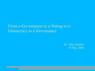 From e-Government to e-Voting to e-Democracy to e-Governance Dr. Julia Glidden 19 May 2005