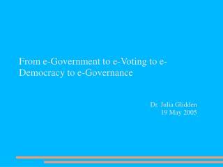 From e-Government to e-Voting to e-Democracy to e-Governance Dr. Julia Glidden 19 May 2005