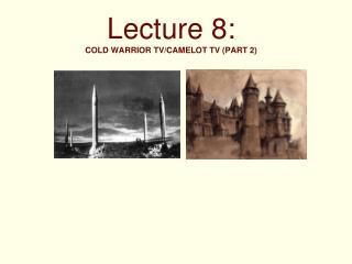Lecture 8: COLD WARRIOR TV/CAMELOT TV (PART 2)