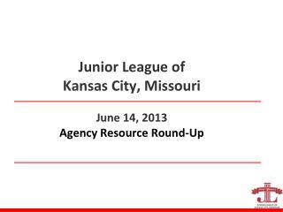 Junior League of  Kansas City, Missouri June 14, 2013 Agency Resource Round-Up