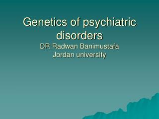 Genetics of psychiatric disorders DR  Radwan Banimustafa Jordan university