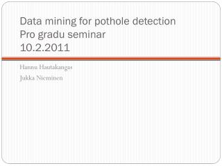 Data mining for pothole detection Pro gradu seminar 10.2.2011
