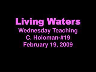 Living Waters Wednesday Teaching C. Holoman-#19 February 19, 2009