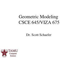 Geometric Modeling  CSCE 645/VIZA 675