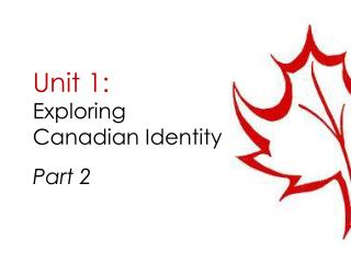 Unit 1: Exploring Canadian Identity Part 2