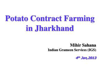 Potato Contract Farming in Jharkhand Mihir Sahana Indian  Grameen  Services (IGS) 4 th  Jan,2013