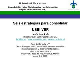 Seis estrategias para consolidar  USBI VER Jesús Lau, PhD Director, USBI VER / Coordinador BiV