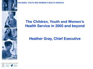 The Children, Youth and Women s Health Service in 2005 and beyond