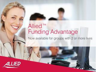 Allied™  Funding Advantage Now available for groups with 2 or more lives