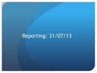 Reporting: 31/07/13