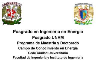 Posgrado en Ingeniería en Energía Posgrado UNAM Programa de Maestría y Doctorado