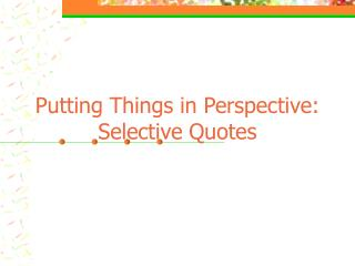 Putting Things in Perspective:  Selective Quotes