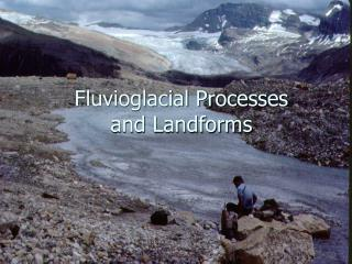 Fluvioglacial Processes  and Landforms