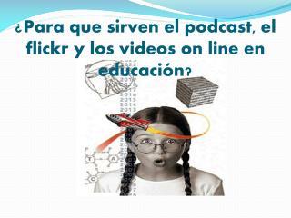 ¿Para que sirven el podcast, el flickr y los videos  on  line en educación?